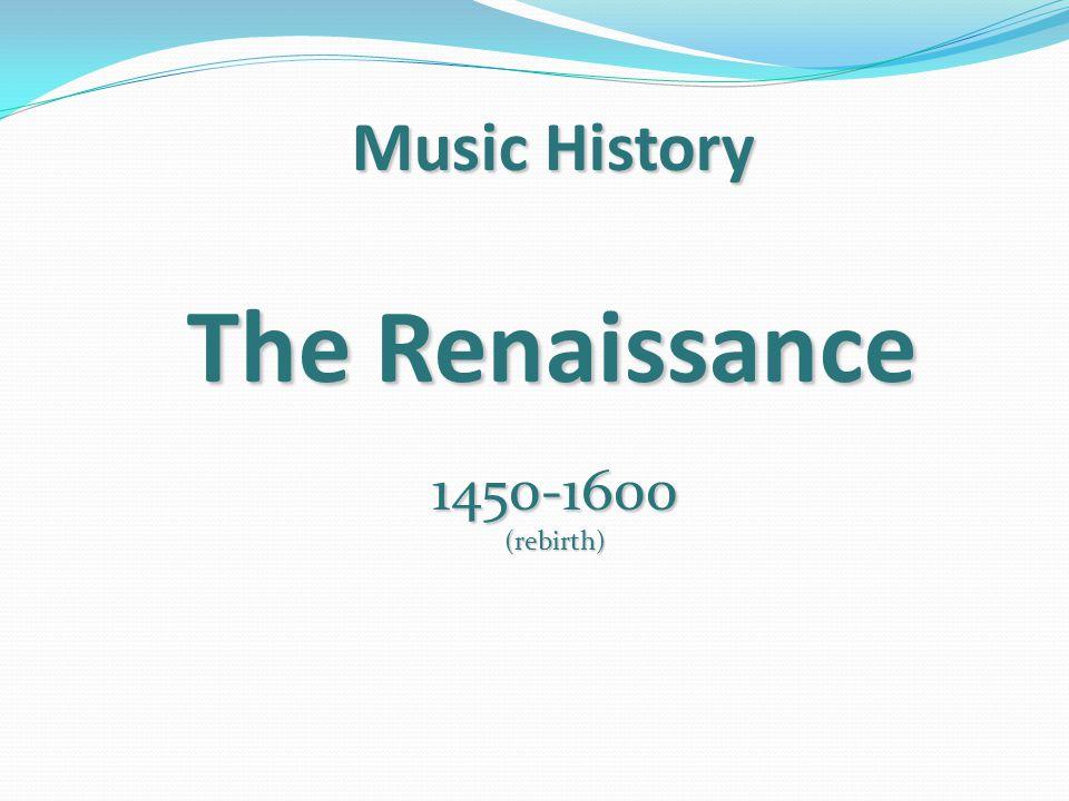 Music History D.Renaissance --- 1400 - 1600 AD 1.