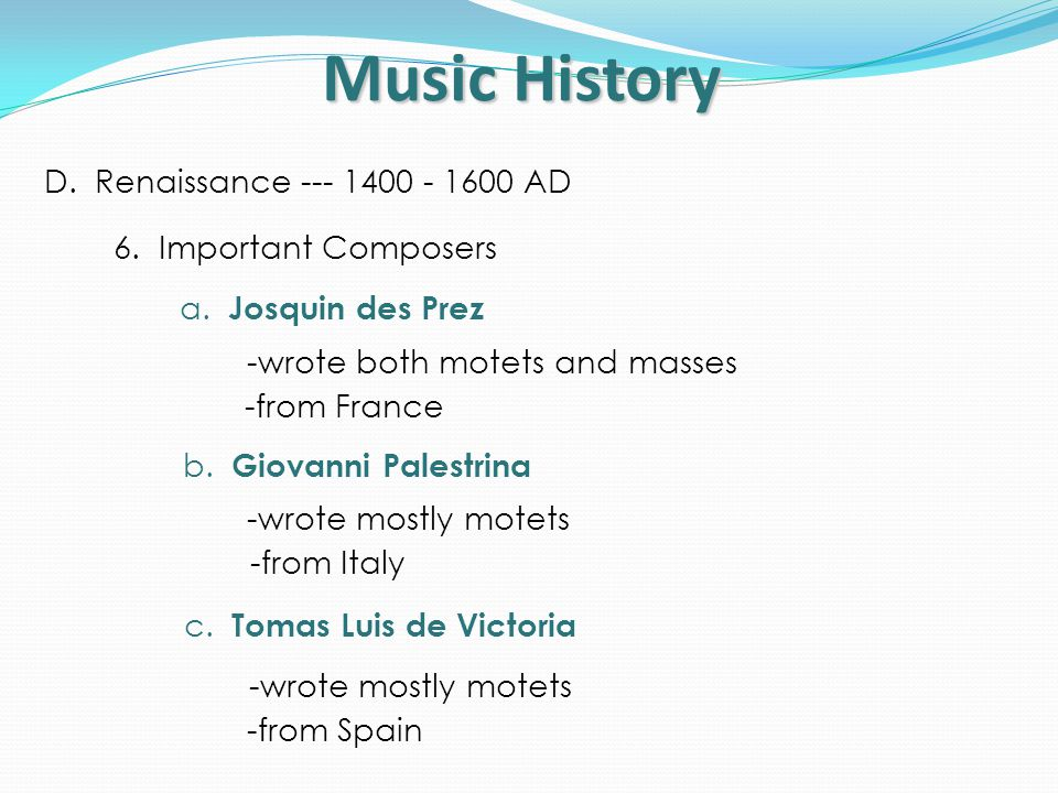 Music History D. Renaissance --- 1400 - 1600 AD 6. Important Composers a. Josquin des Prez -wrote both motets and masses -from France b. Giovanni Pale