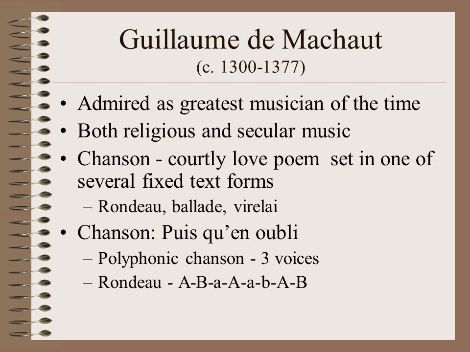 Guillaume de Machaut (c. 1300-1377) Admired as greatest musician of the time Both religious and secular music Chanson - courtly love poem set in one o