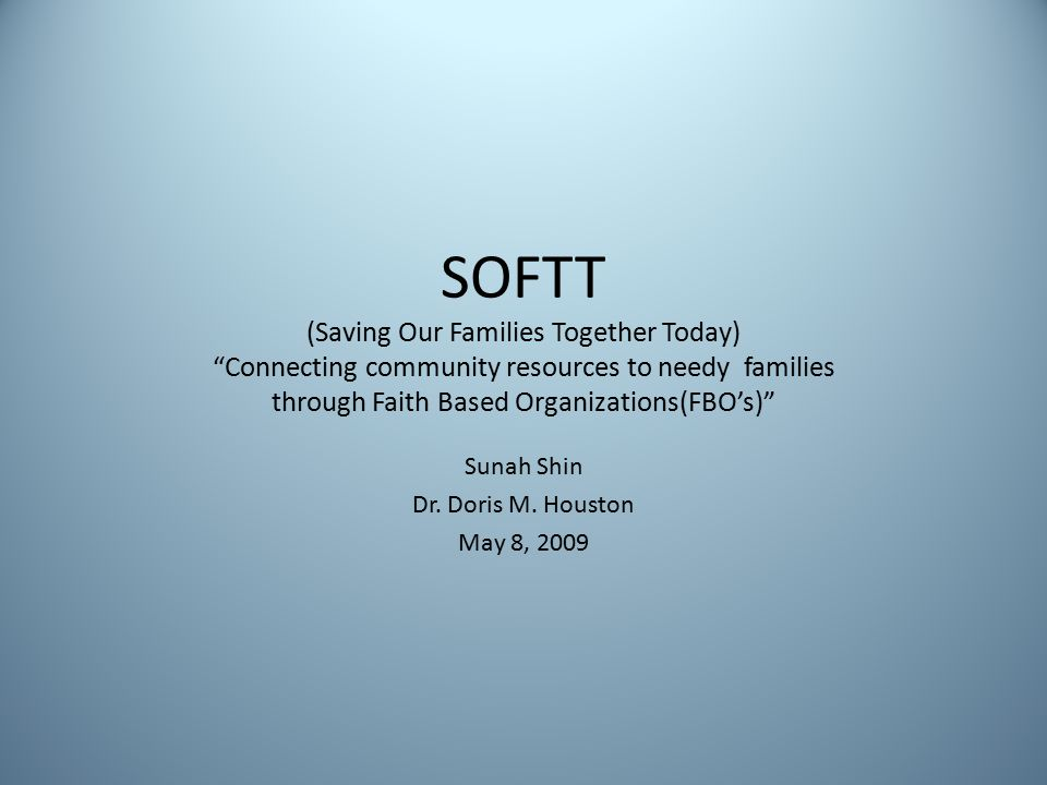 SOFTT (Saving Our Families Together Today) Connecting community resources to needy families through Faith Based Organizations(FBO's) Sunah Shin Dr.