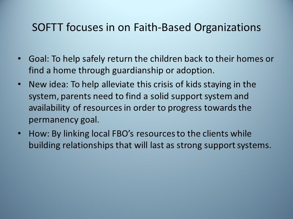 SOFTT focuses in on Faith-Based Organizations Goal: To help safely return the children back to their homes or find a home through guardianship or adoption.