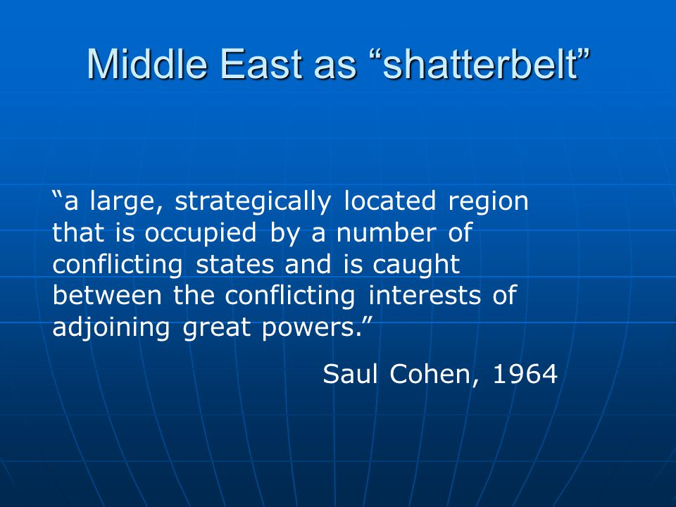 Middle East as shatterbelt a large, strategically located region that is occupied by a number of conflicting states and is caught between the conflicting interests of adjoining great powers. Saul Cohen, 1964