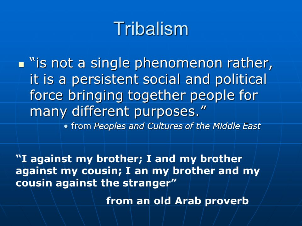 Tribalism is not a single phenomenon rather, it is a persistent social and political force bringing together people for many different purposes. is not a single phenomenon rather, it is a persistent social and political force bringing together people for many different purposes. from Peoples and Cultures of the Middle Eastfrom Peoples and Cultures of the Middle East I against my brother; I and my brother against my cousin; I an my brother and my cousin against the stranger from an old Arab proverb
