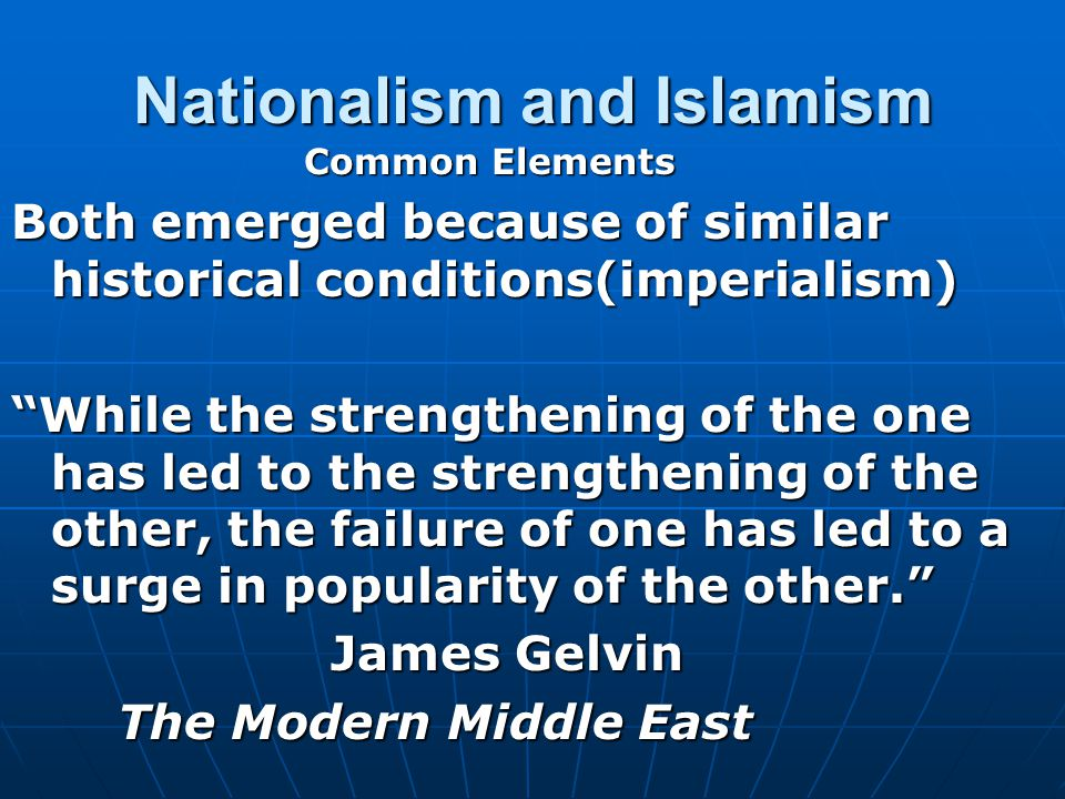 Nationalism and Islamism Both emerged because of similar historical conditions(imperialism) While the strengthening of the one has led to the strengthening of the other, the failure of one has led to a surge in popularity of the other. James Gelvin The Modern Middle East Common Elements