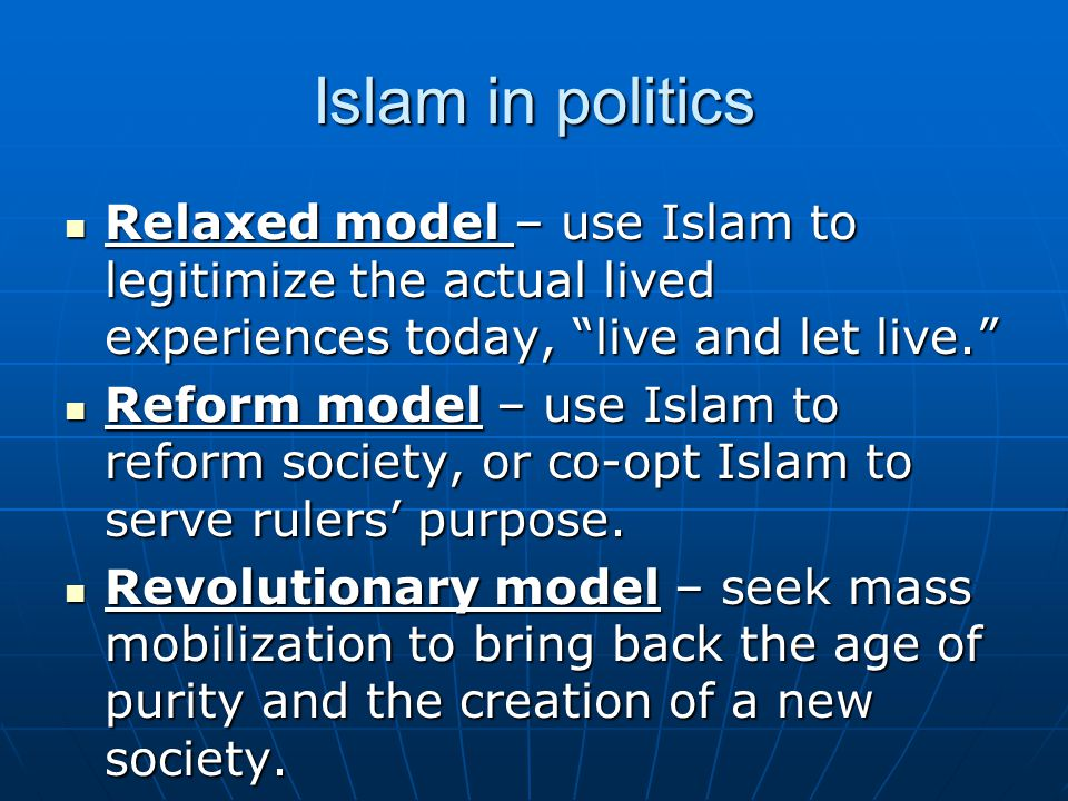 Islam in politics Relaxed model – use Islam to legitimize the actual lived experiences today, live and let live. Relaxed model – use Islam to legitimize the actual lived experiences today, live and let live. Reform model – use Islam to reform society, or co-opt Islam to serve rulers' purpose.