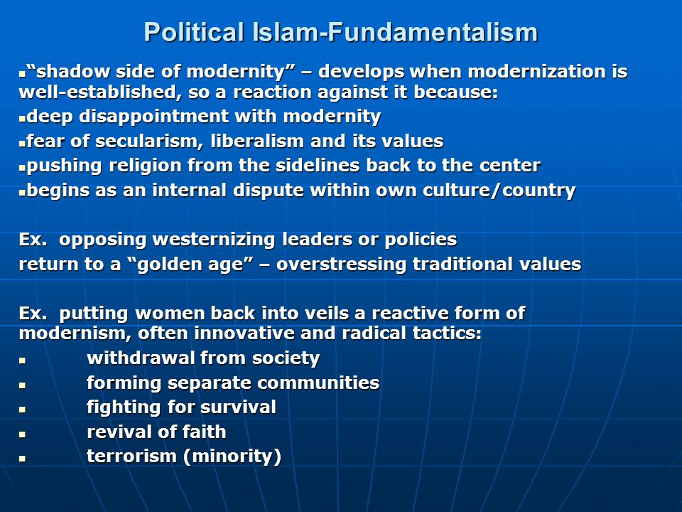 Political Islam-Fundamentalism shadow side of modernity – develops when modernization is well-established, so a reaction against it because: shadow side of modernity – develops when modernization is well-established, so a reaction against it because: deep disappointment with modernity deep disappointment with modernity fear of secularism, liberalism and its values fear of secularism, liberalism and its values pushing religion from the sidelines back to the center pushing religion from the sidelines back to the center begins as an internal dispute within own culture/country begins as an internal dispute within own culture/country Ex.