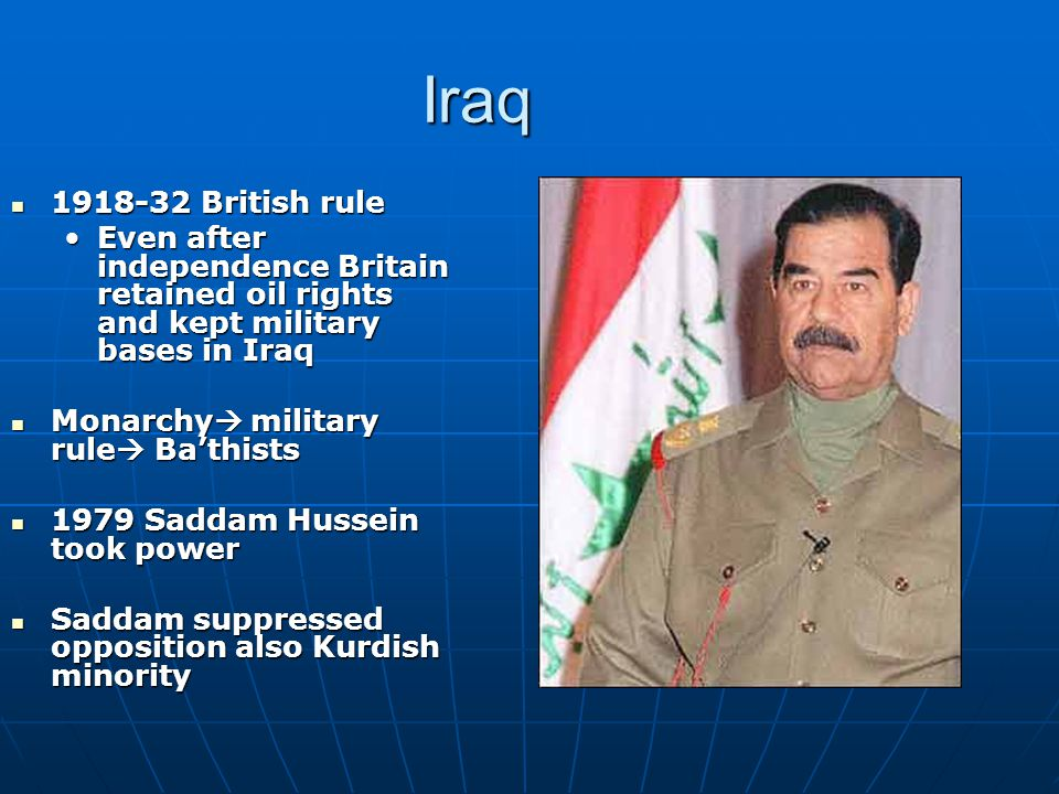 Iraq 1918-32 British rule 1918-32 British rule Even after independence Britain retained oil rights and kept military bases in IraqEven after independence Britain retained oil rights and kept military bases in Iraq Monarchy  military rule  Ba'thists Monarchy  military rule  Ba'thists 1979 Saddam Hussein took power 1979 Saddam Hussein took power Saddam suppressed opposition also Kurdish minority Saddam suppressed opposition also Kurdish minority