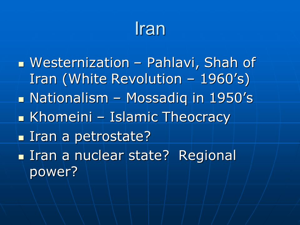 Iran Westernization – Pahlavi, Shah of Iran (White Revolution – 1960's) Westernization – Pahlavi, Shah of Iran (White Revolution – 1960's) Nationalism – Mossadiq in 1950's Nationalism – Mossadiq in 1950's Khomeini – Islamic Theocracy Khomeini – Islamic Theocracy Iran a petrostate.