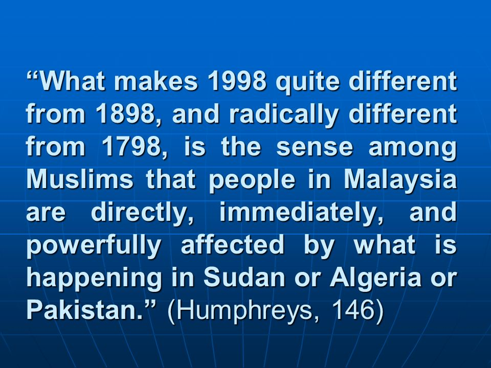 What makes 1998 quite different from 1898, and radically different from 1798, is the sense among Muslims that people in Malaysia are directly, immediately, and powerfully affected by what is happening in Sudan or Algeria or Pakistan. (Humphreys, 146)