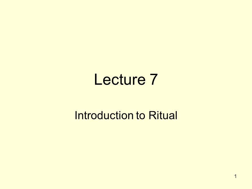 1 Lecture 7 Introduction to Ritual
