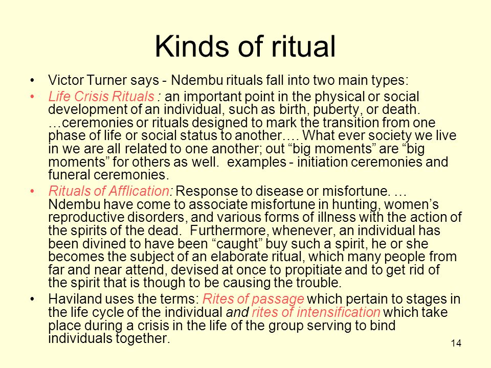 14 Kinds of ritual Victor Turner says - Ndembu rituals fall into two main types: Life Crisis Rituals : an important point in the physical or social development of an individual, such as birth, puberty, or death.