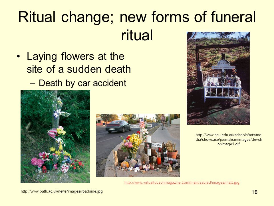 18 Ritual change; new forms of funeral ritual Laying flowers at the site of a sudden death –Death by car accident http://www.virtualtucsonmagazine.com/main/sacred/images/matt.jpg http://www.bath.ac.uk/news/images/roadside.jpg http://www.scu.edu.au/schools/arts/me dia/showcase/journalism/images/devoti onImage1.gif