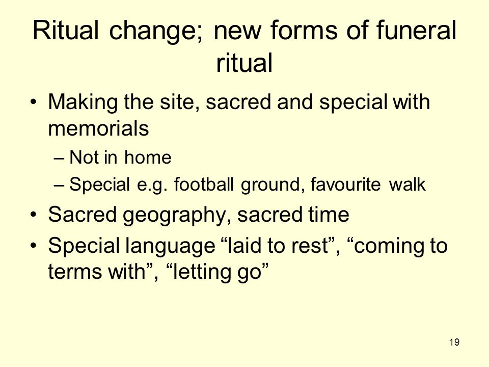 19 Ritual change; new forms of funeral ritual Making the site, sacred and special with memorials –Not in home –Special e.g.