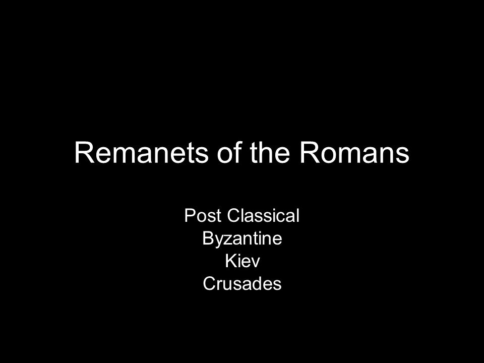 Remanets of the Romans Post Classical Byzantine Kiev Crusades