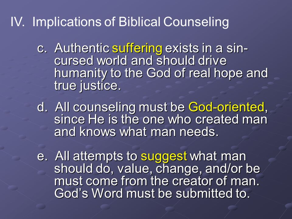 c. Authentic suffering exists in a sin- cursed world and should drive humanity to the God of real hope and true justice. d. All counseling must be God