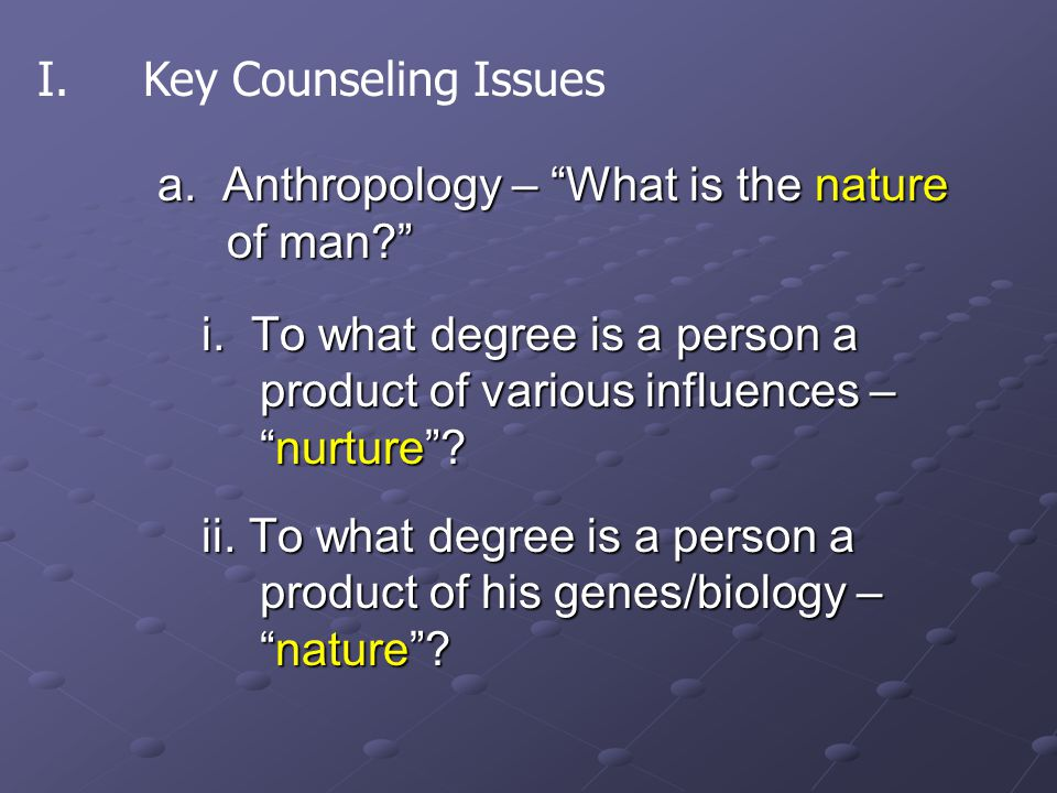 "a. Anthropology – ""What is the nature of man?"" i. To what degree is a person a product of various influences – ""nurture""? ii. To what degree is a pers"