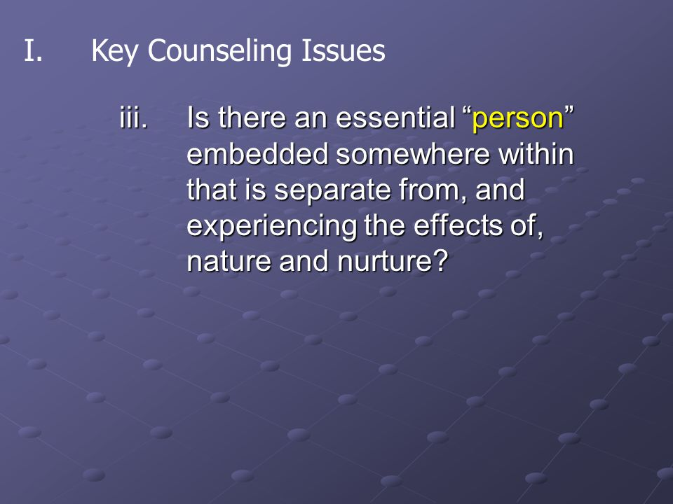 "iii.Is there an essential ""person"" embedded somewhere within that is separate from, and experiencing the effects of, nature and nurture? I.Key Counsel"