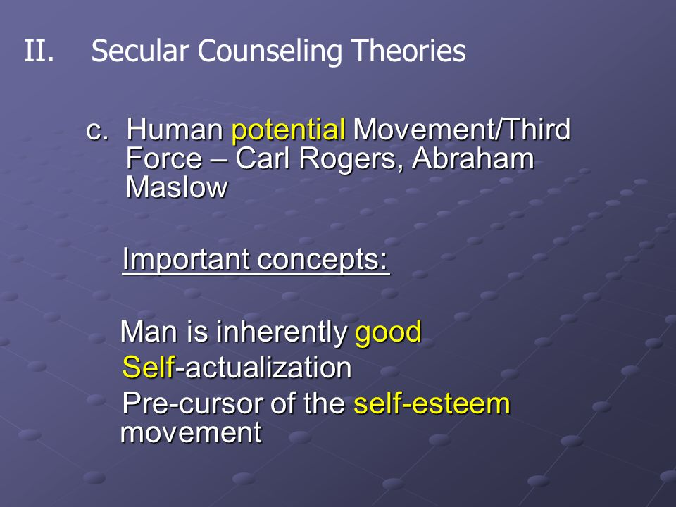c. Human potential Movement/Third Force – Carl Rogers, Abraham Maslow Important concepts: Important concepts: Man is inherently good Self-actualizatio