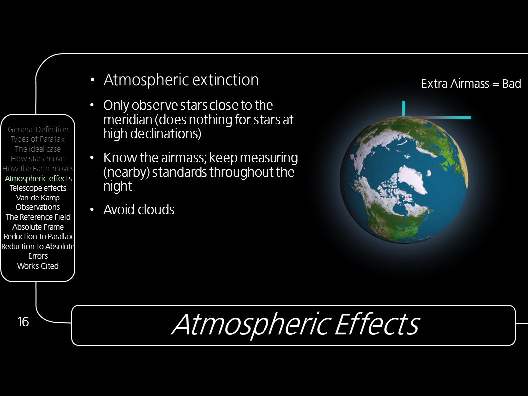 Atmospheric Effects 16 Atmospheric extinction Only observe stars close to the meridian (does nothing for stars at high declinations) Know the airmass; keep measuring (nearby) standards throughout the night Avoid clouds Extra Airmass = Bad General Definition Types of Parallax The ideal case How stars move How the Earth moves Atmospheric effects Telescope effects Van de Kamp Observations The Reference Field Absolute Frame Reduction to Parallax Reduction to Absolute Errors Works Cited