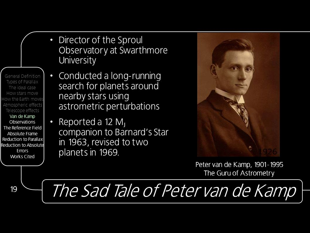 The Sad Tale of Peter van de Kamp 19 Director of the Sproul Observatory at Swarthmore University Conducted a long-running search for planets around nearby stars using astrometric perturbations Reported a 12 M J companion to Barnard's Star in 1963, revised to two planets in 1969.