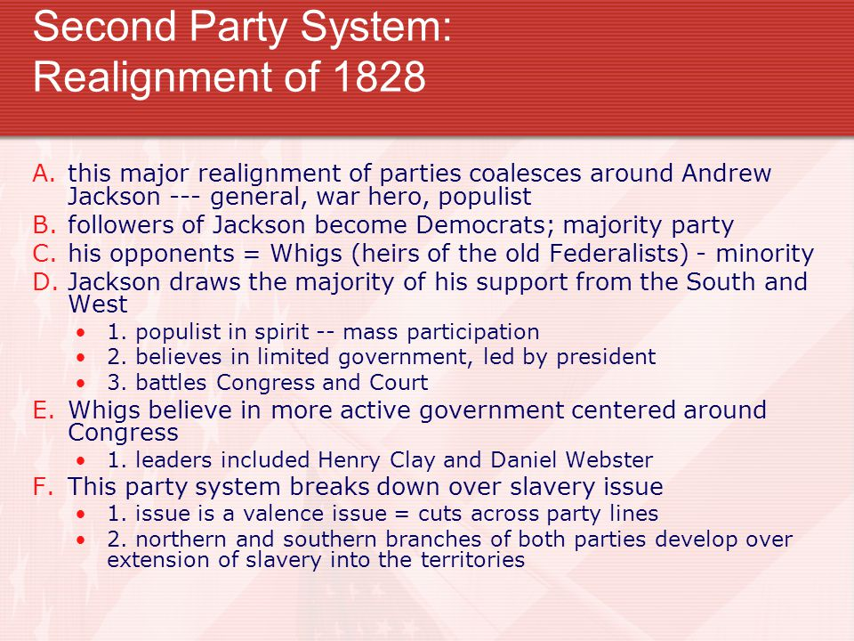 Second Party System: Realignment of 1828 A.this major realignment of parties coalesces around Andrew Jackson --- general, war hero, populist B.followers of Jackson become Democrats; majority party C.his opponents = Whigs (heirs of the old Federalists) - minority D.Jackson draws the majority of his support from the South and West 1.