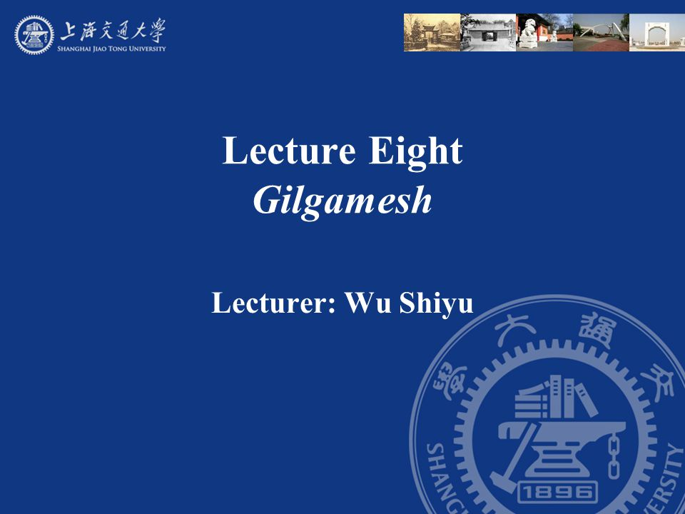 Lecture Eight Gilgamesh Lecturer: Wu Shiyu