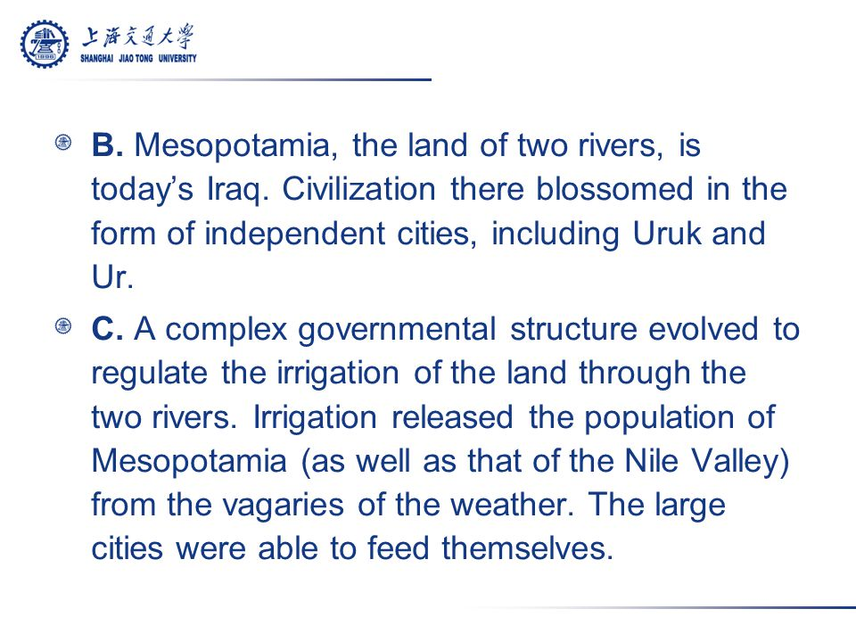 B. Mesopotamia, the land of two rivers, is today's Iraq. Civilization there blossomed in the form of independent cities, including Uruk and Ur. C. A c