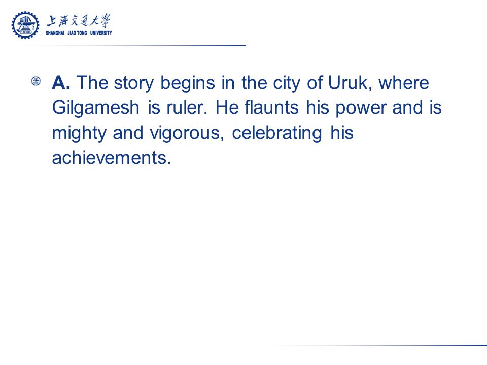 A.The story begins in the city of Uruk, where Gilgamesh is ruler.
