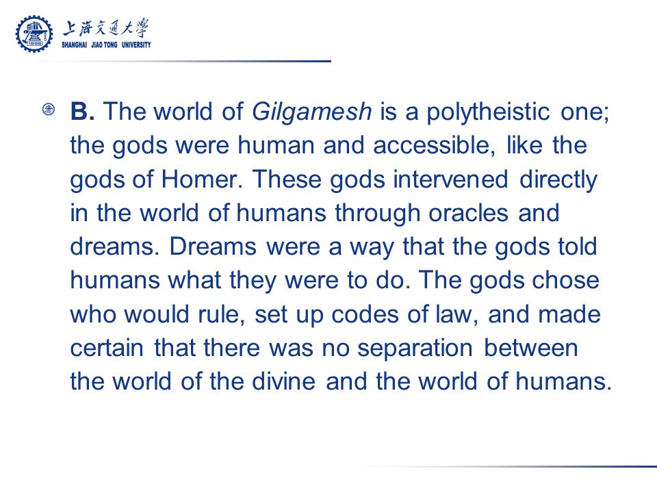 B. The world of Gilgamesh is a polytheistic one; the gods were human and accessible, like the gods of Homer. These gods intervened directly in the wor