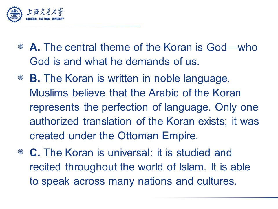 A. The central theme of the Koran is God—who God is and what he demands of us. B. The Koran is written in noble language. Muslims believe that the Ara