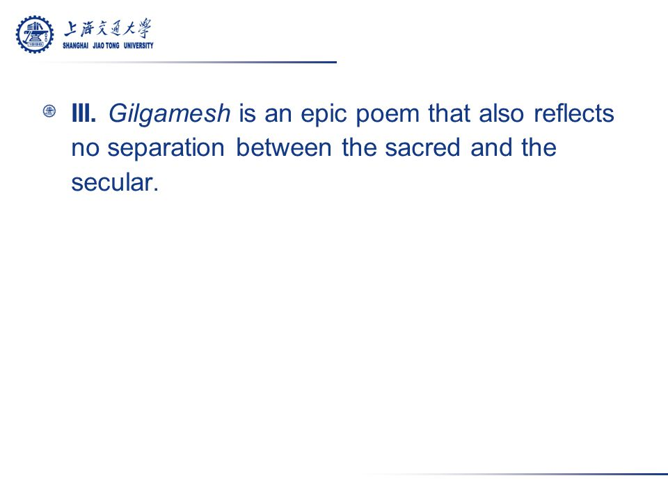 III. Gilgamesh is an epic poem that also reflects no separation between the sacred and the secular.