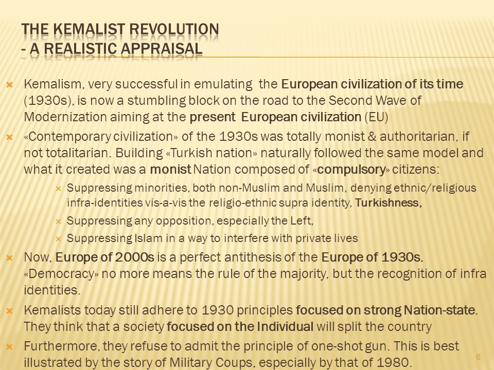  Kemalism, very successful in emulating the European civilization of its time (1930s), is now a stumbling block on the road to the Second Wave of Modernization aiming at the present European civilization (EU)  «Contemporary civilization» of the 1930s was totally monist & authoritarian, if not totalitarian.