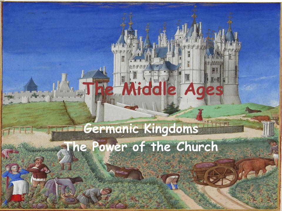 The Middle Ages Germanic Kingdoms The Power of the Church