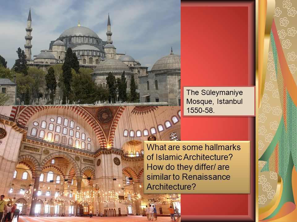The Süleymaniye Mosque, Istanbul 1550-58. What are some hallmarks of Islamic Architecture? How do they differ/ are similar to Renaissance Architecture