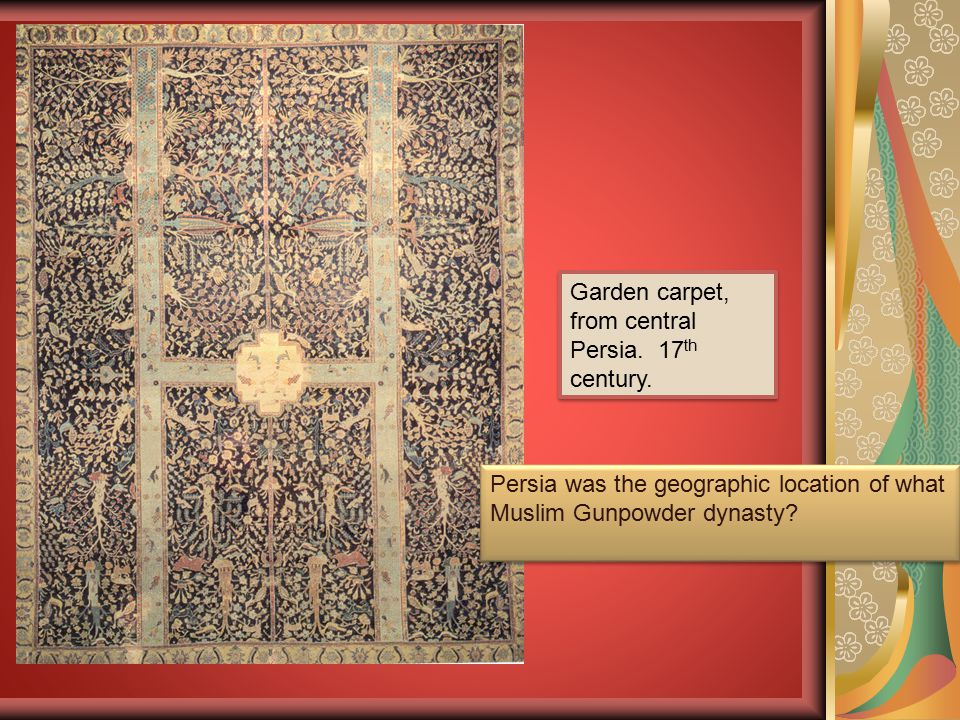 Garden carpet, from central Persia. 17 th century. Persia was the geographic location of what Muslim Gunpowder dynasty?