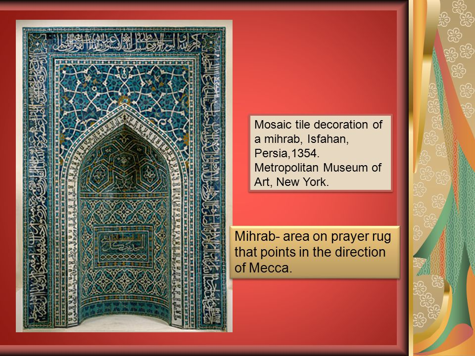 Mosaic tile decoration of a mihrab, Isfahan, Persia,1354. Metropolitan Museum of Art, New York. Mihrab- area on prayer rug that points in the directio
