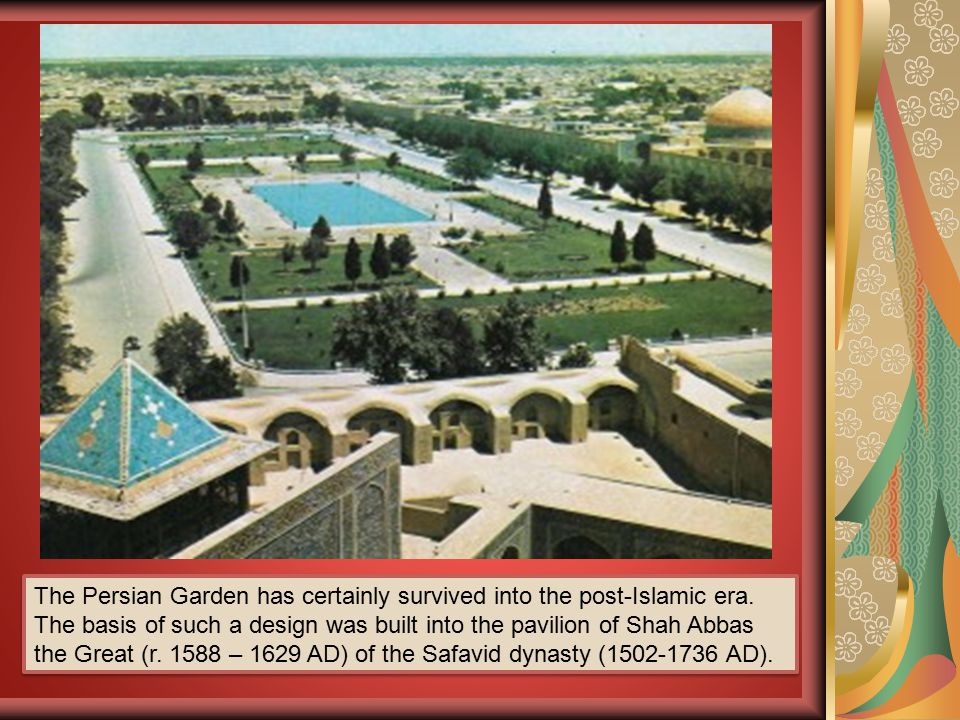 The Persian Garden has certainly survived into the post-Islamic era. The basis of such a design was built into the pavilion of Shah Abbas the Great (r