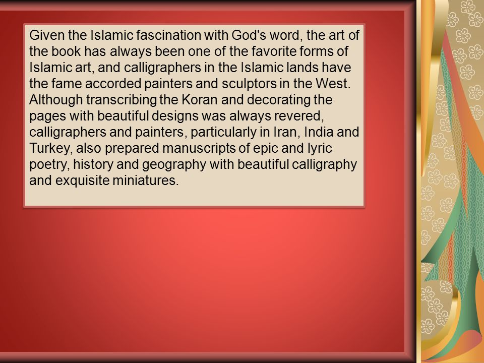 Given the Islamic fascination with God's word, the art of the book has always been one of the favorite forms of Islamic art, and calligraphers in the