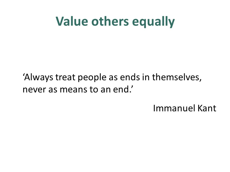 Value others equally 'Always treat people as ends in themselves, never as means to an end.' Immanuel Kant
