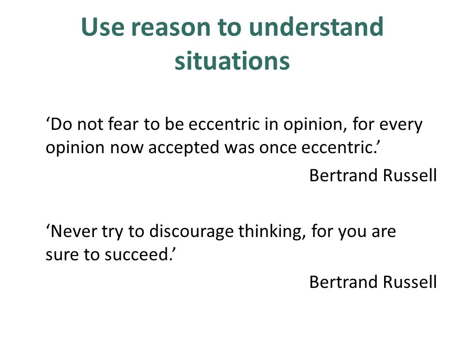 Use reason to understand situations 'Do not fear to be eccentric in opinion, for every opinion now accepted was once eccentric.' Bertrand Russell 'Nev