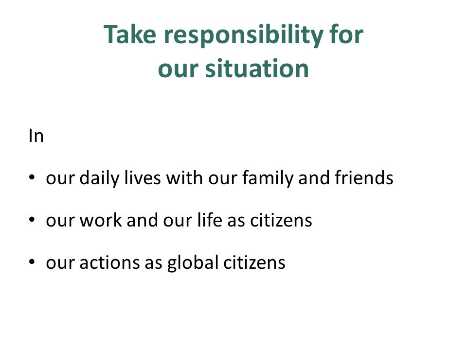 Take responsibility for our situation In our daily lives with our family and friends our work and our life as citizens our actions as global citizens