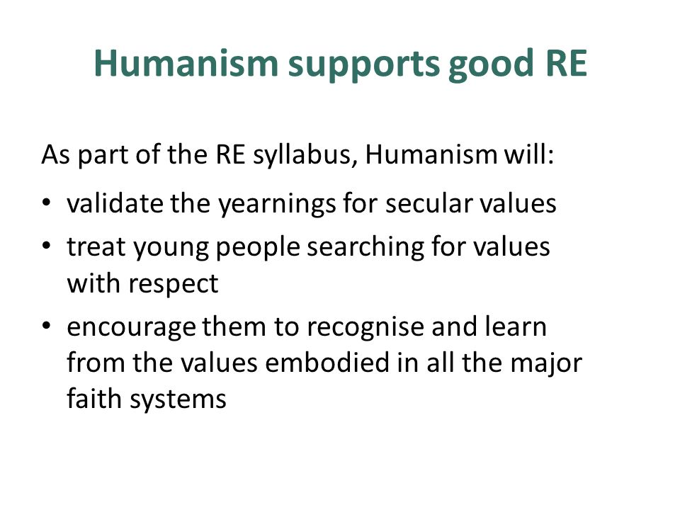Humanism supports good RE As part of the RE syllabus, Humanism will: validate the yearnings for secular values treat young people searching for values