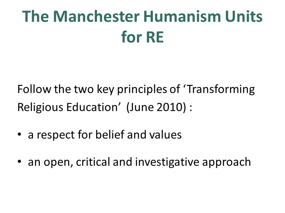 The Manchester Humanism Units for RE Follow the two key principles of 'Transforming Religious Education' (June 2010) : a respect for belief and values