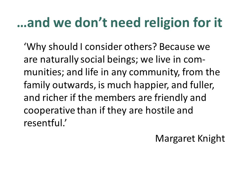 …and we don't need religion for it 'Why should I consider others? Because we are naturally social beings; we live in com- munities; and life in any co