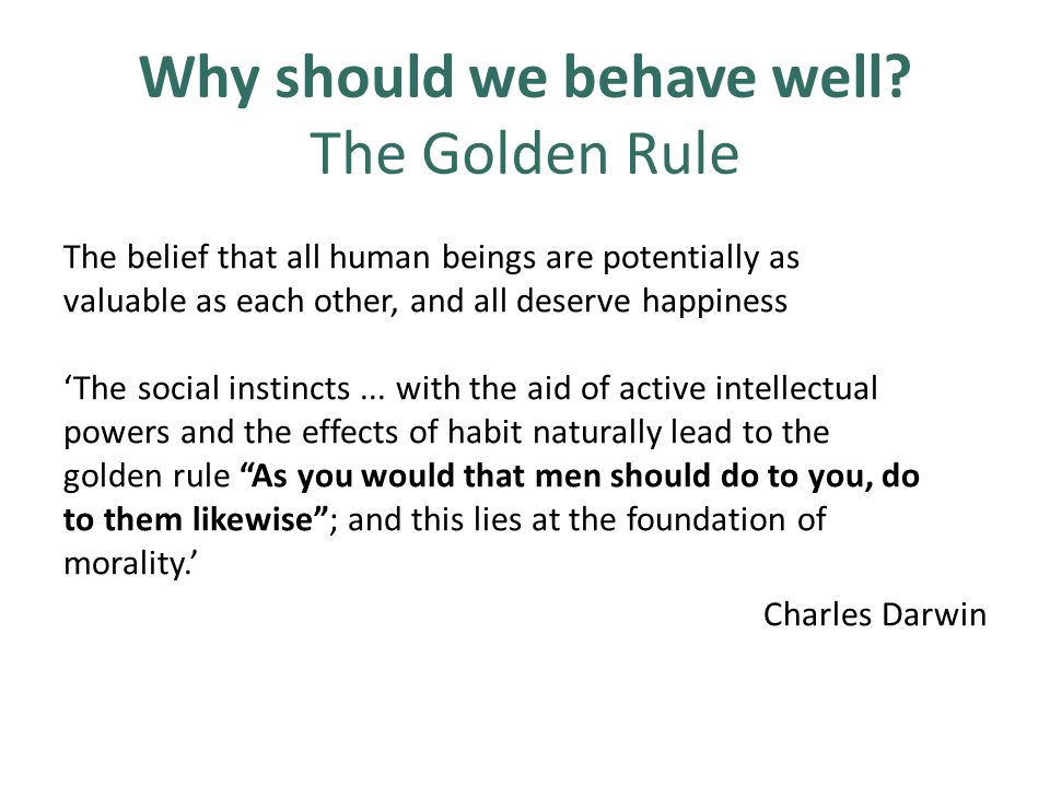 Why should we behave well? The Golden Rule The belief that all human beings are potentially as valuable as each other, and all deserve happiness 'The