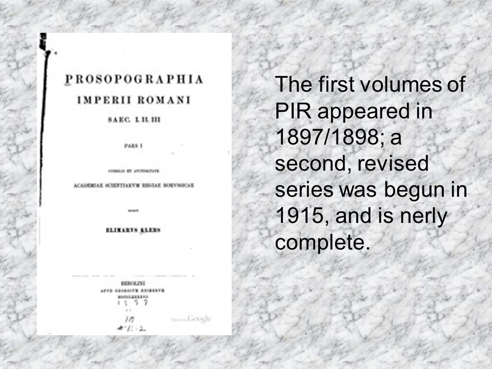 The first volumes of PIR appeared in 1897/1898; a second, revised series was begun in 1915, and is nerly complete.