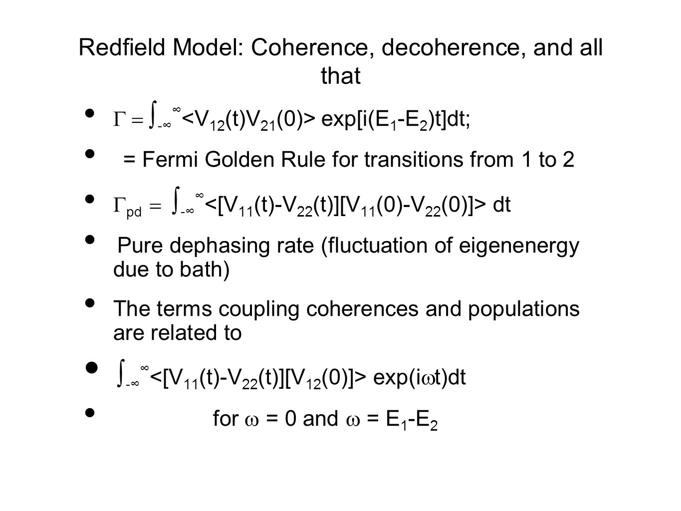Redfield Model: Coherence, decoherence, and all that  ∫ -∞ ∞ exp[i(E 1 -E 2 )t]dt; = Fermi Golden Rule for transitions from 1 to 2  pd  ∫ -∞ ∞ dt Pure dephasing rate (fluctuation of eigenenergy due to bath) The terms coupling coherences and populations are related to ∫ -∞ ∞ exp(i  t)dt for  = 0 and  = E 1 -E 2