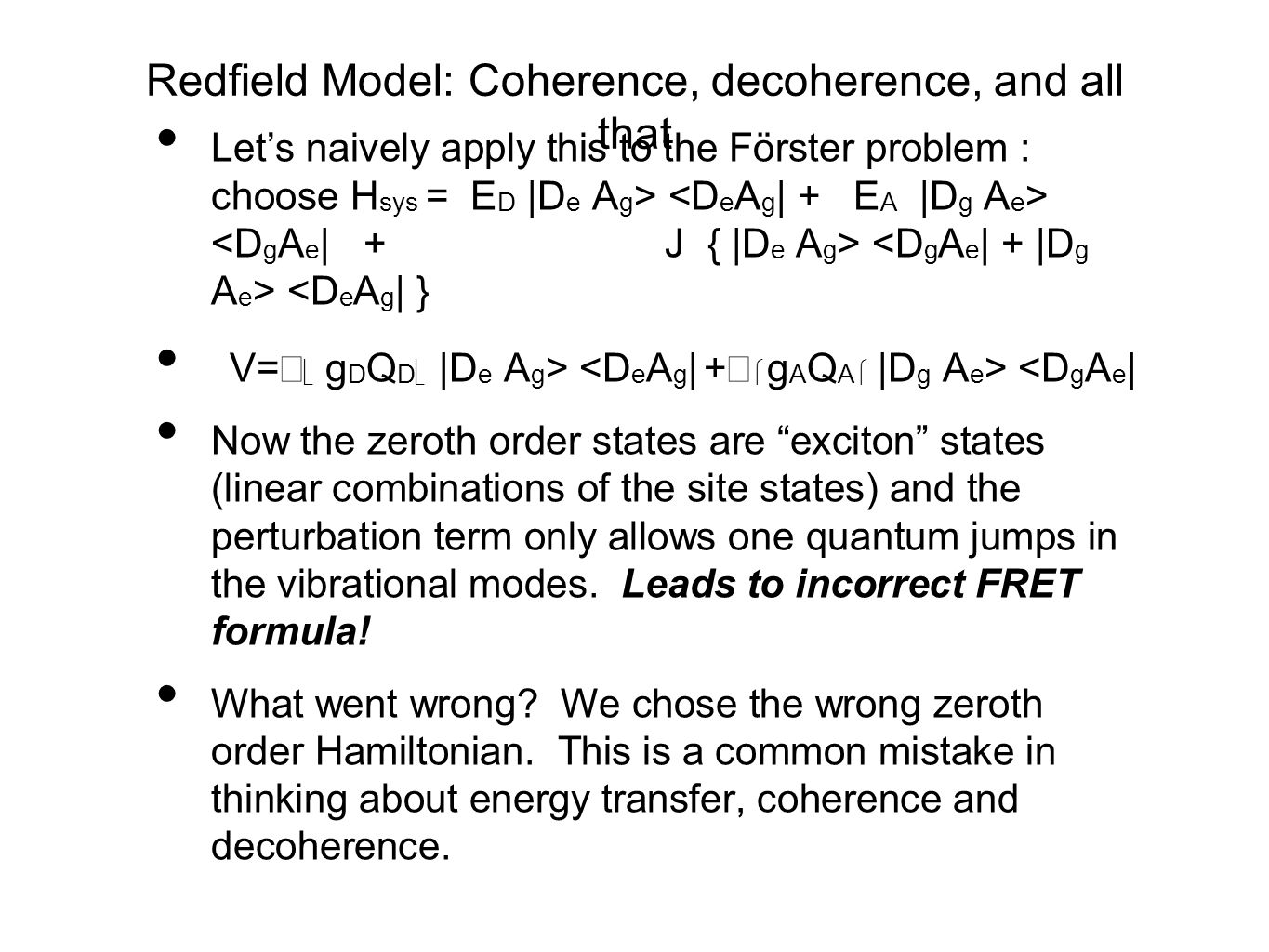 Redfield Model: Coherence, decoherence, and all that Let's naively apply this to the Förster problem : choose H sys = E D |D e A g > <D e A g | } V=   g D Q D  |D e A g > <D g A e | Now the zeroth order states are exciton states (linear combinations of the site states) and the perturbation term only allows one quantum jumps in the vibrational modes.