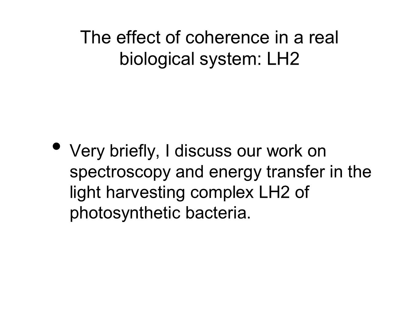 The effect of coherence in a real biological system: LH2 Very briefly, I discuss our work on spectroscopy and energy transfer in the light harvesting complex LH2 of photosynthetic bacteria.