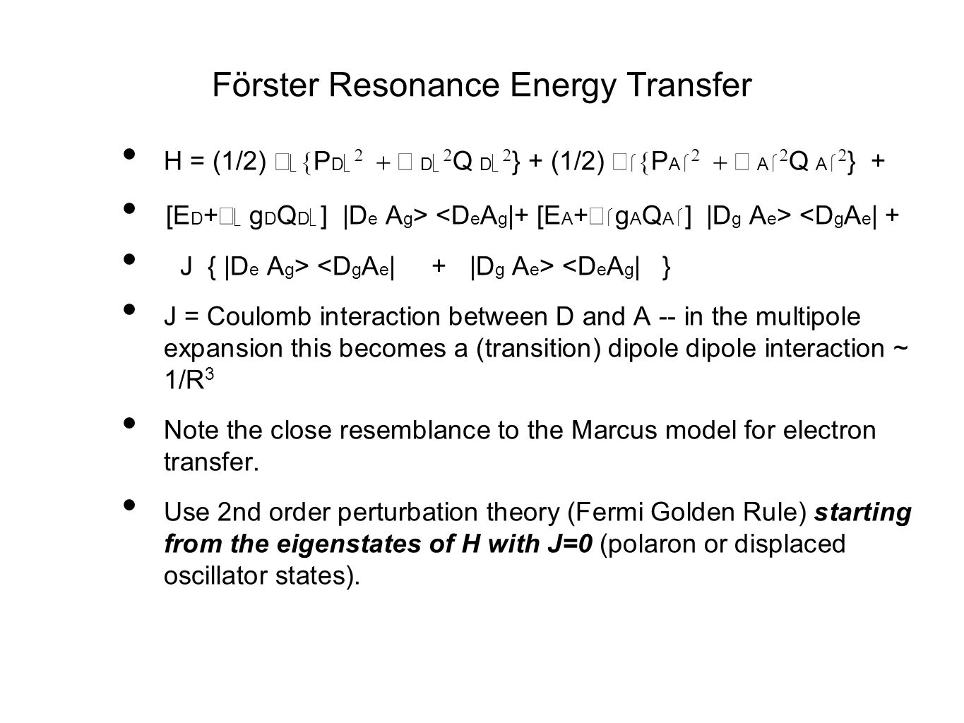 Förster Resonance Energy Transfer H = (1/2)    P D    D   Q D   } + (1/2)    P A    A   Q A   } + [E D +   g D Q D  ] |D e A g > <D g A e | + J { |D e A g > <D e A g | } J = Coulomb interaction between D and A -- in the multipole expansion this becomes a (transition) dipole dipole interaction ~ 1/R 3 Note the close resemblance to the Marcus model for electron transfer.